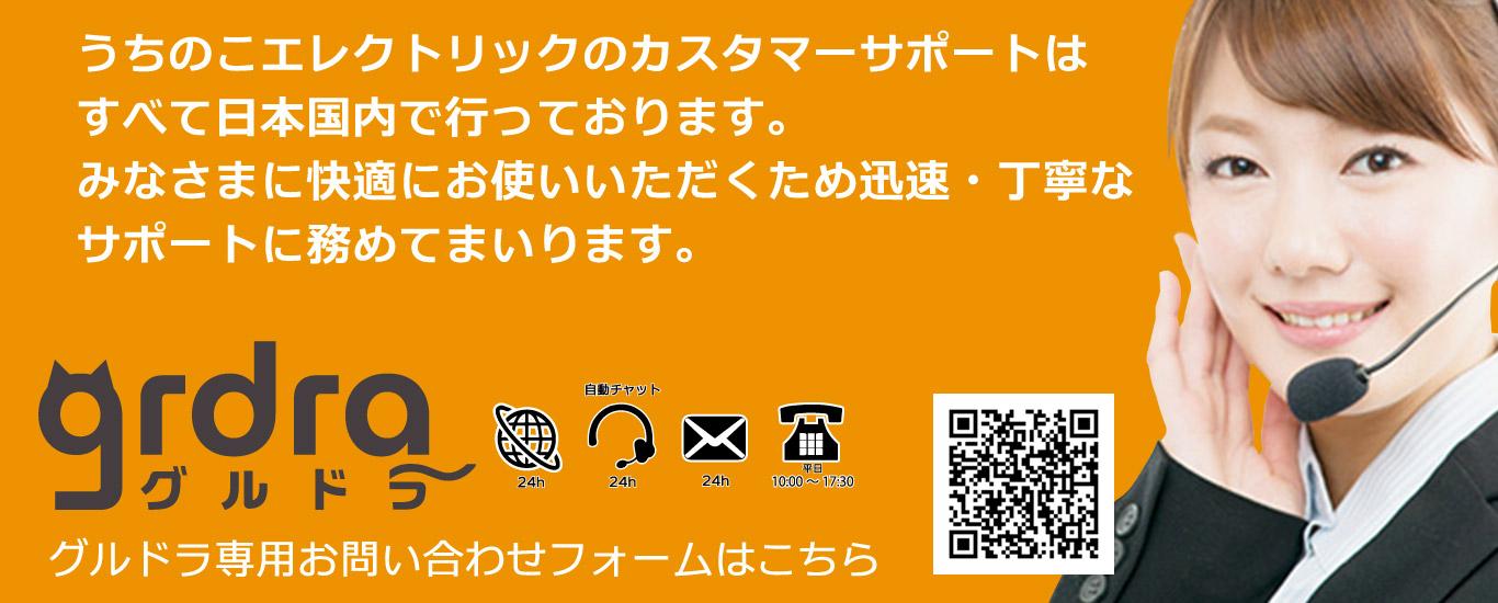 うちのこエレクトリックのカスタマーサポートはすべて日本国内で行っております。みなさまに快適にお使いいただくため迅速・丁寧なサポートに努めてまいります。グルドラ専用お問い合わせフォームは、https://petelect.jp/contact/grdrcs/
