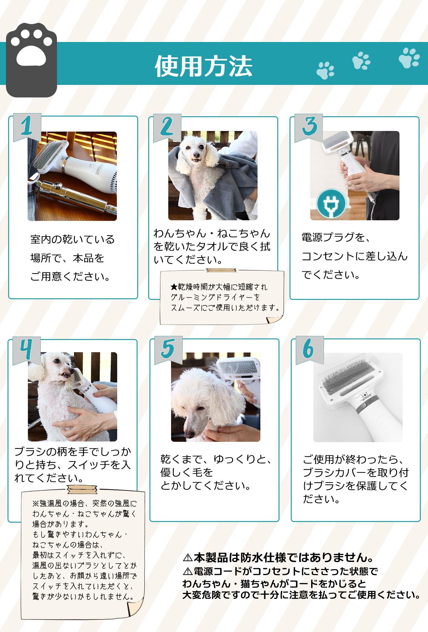 1. 室内の乾いている場所で、本品をご用意ください。2. わんちゃん・ねこちゃんを乾いたタオルで良く拭いてください。乾燥時間が大幅に短縮されグルーミングドライヤーをスムーズにご使用いただけます。3. 電源プラグを、コンセントに差し込んでください。4. ブラシの柄を手でしっかりと持ち、スイッチを入れてください。(※強温風の場合、突然の強風にわんちゃん・ねこちゃんが驚く場合があります。もし驚きやいわんちゃん・ねこちゃんの場合は、最初はスイッチを入れずに、温風の出ないブラシとして梳かしたあと、お顔から遠い場所でスイッチを入れていただくと、驚きが少ないかもしれません。)5. 乾くまで、ゆっくりと、優しく毛をとかしてください。6. ご使用が終わったら、ブラシカバーを取り付けブラシを保護してください。ご注意:⚠本製品は防水仕様ではありません。